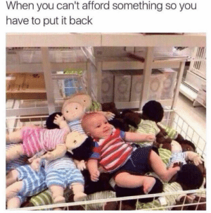 Put it back. by badassitguy FOLLOW HERE 4 MORE MEMES.: When you can't afford something so you  have to put it back Put it back. by badassitguy FOLLOW HERE 4 MORE MEMES.
