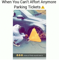 Ayeeee lmaoo😂😂😂: When You Can't Affort Anymore  Parking Tickets 4  none of that round ere b Ayeeee lmaoo😂😂😂