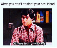 My Whore: When you can't contact your best friend  LAWhere is my whore?