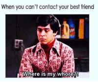 My Whore: When you can't contact your best friend  Where is my whore!