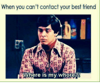 - Bad Ass Bitches: When you can't contact your best friend  Where is my whore? - Bad Ass Bitches