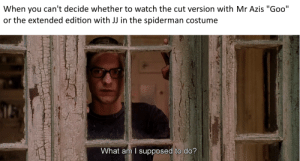 """Spiderman, Watch, and You: When you can't decide whether to watch the cut version with Mr Azis """"Goo""""  or the extended edition with JJ in the spiderman costume  What am I supposed to do? Am I not supposed to have what I want? What I need?"""