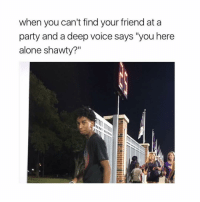 """Af, Being Alone, and Lmao: when you can't find your friend at a  party and a deep voice says """"you here  alone shawty?"""" Lmao i'm dead af 💀💀"""
