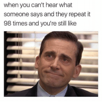 Can you repeat that again?: when you can't hear what  someone says and they repeat it  98 times and you're still like Can you repeat that again?