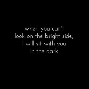 Dark, The Dark, and Will: when you cant  look  on the bright side,  will sit with you  in the dark