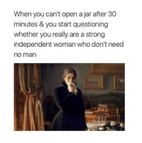 Women, Classical Art, and Strong: When you can't open a jar after 30  minutes & you start questioning  whether you really are a strong  independent woman who don't need  no man To all the independent women