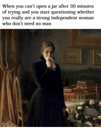 Classical Art, Open, and Woman: When you can't open a jar after 30 minutes  of trying and you start questioning whether  you really are a strong independent woman  who don't need no man I would be questioning if I really needed whatever is in that jar long before 30 minutes had passed