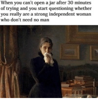 Funny, Guess, and Strong: When you can't open a jar after 30 minutes  of trying and you start questioning whether  you really are a strong independent woman  who don't need no man Guess I'll starve 😢