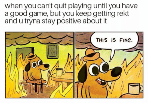 Struggle, Game, and Good: when you can't quit playing until you have  a good game, but you keep getting rekt  and u tryna stay positive about it  THIS IS FINe  OC If u know the struggle