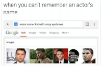 maze runner: when you can't remember an actor's  name  CA maze runner kid with crazy eyebrows  19  Google web Images videos Shopping  More  Images  VIRAL  VIDEO  STYL  WAR