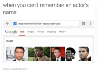 maze runner: when you can't remember an actor's  name  maze runner kid with crazy eyebrows  Google Web Images  Videos  Shopping More  Images  VIRAL  VIDEO  STYLE  WAR  HID  Source: onlytwitterpics
