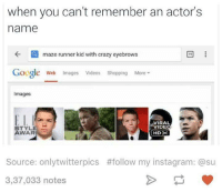 maze runner: when you can't remember an actor's  name  maze runner kid with crazy eyebrows  Google Web images Videos  shopping More  Images  ELI  VIRAL  VIDEO  AWAR  Source: onlytwitterpics #follow my instagram: @su  3,37,033 notes