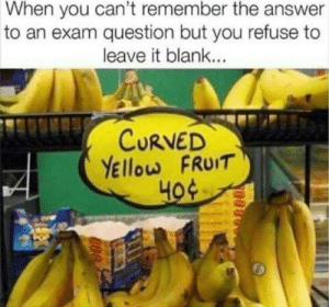 Blank, Answer, and Fruit: When you can't remember the answer  to an exam question but you refuse to  leave it blank...  CURVED  YEllow FRUIT  40¢