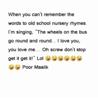 """When you can't remember the words to old school nursery rhymes. I'm singing, """"The wheels on the bus go round and round... I love you, you love me.... Oh screw don't stop get it get it!"""" Lol 😂😅😂😂😅😂😂😂 Poor Maalik: When you can't remember the  words to old school nursery rhymes  I'm singing, """"The wheels on the bus  go round and round... I love you,  you love me  Oh screw don't stop  get it get it!"""" Lol  Poor Maalik When you can't remember the words to old school nursery rhymes. I'm singing, """"The wheels on the bus go round and round... I love you, you love me.... Oh screw don't stop get it get it!"""" Lol 😂😅😂😂😅😂😂😂 Poor Maalik"""