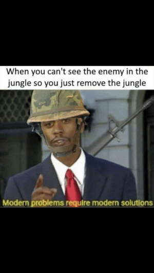 Funny, The Enemy, and You: When you can't see the enemy in the  jungle so you just remove the jungle  Modern problems require modern solutions Repost