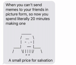 Dank, Friends, and Memes: When you can't send  memes to your friends in  picture form, so now you  spend literally 20 minutes  making one  A small price for salvation me_irl by 83421177 MORE MEMES