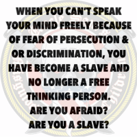 Memes, Free, and Fear: WHEN YOU CAN'T SPEAK  YOUR MIND FREELY BECAUSE  OF FEAR OF PERSECUTION &  OR DISCRIMINATION, YOU  HAVE BECOME A SLAVE AND  NO LONGER A FREE  THINKING PERSON.  ARE YOU AFRAID?  ARE YOU A SLAVE? Don't be afraid