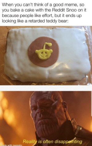 Reality is often disappointing: When you can't think of a good meme, so  you bake a cake with the Reddit Snoo on it  because people like effort, but it ends up  looking like a retarded teddy bear:  Reality is often disappenting  made with mematic Reality is often disappointing