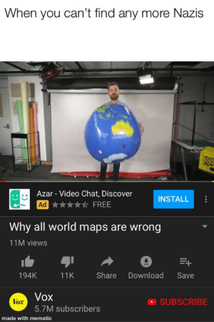 Chat, Discover, and Free: When you can't tind any more Nazis  Azar - Video Chat, Discover  ★★★★☆ FREE  INSTALL  Why all world maps are wrong  11M views  194K  11K Share Download Save  Vox  5.7M subscribers  lox  SUBSCRIBE  made with mematic Titles are hard