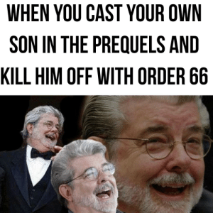 From my point of view, George is evil!: WHEN YOU CAST YOUR OWN  SON IN THE PREQUELS AND  KILL HIM OFF WITH ORDER 66 From my point of view, George is evil!