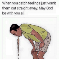 Vomit: When you catch feelings just vomit  them out straight away. May God  be with you all