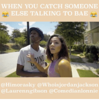 Jordans, Memes, and Worldstarhiphop: WHEN YOU CATCH SOMEONE  ELSE TALKING TO BAE  Himorasky ois Jordan Jackson  au renn gibson  median Tonnie When you catch bae...starring @himorasky @hollywood_kohl @comedianlonnie @laurenngibson @whoisjordanjackson whoisjordanjackson stonecoldsteveaustin onlyonratchetpeoplemeet ratchetpeoplemeet funny nowthatsfunny lafitnessatlanta atlantaworkout comics atlantamodels funnyquotes relationshipquotes kountrywanyne greenbriarmall thejordanjacksonshow atlantaactress loganpaul toofunny worldstarhiphop daaamnvideos comedycentral atlantafalcons atlcomedytheater helpisontheway getgetgone sarahsooliver topnotchworldd blacksanta bossip10