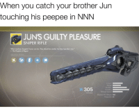 Regret, Dank Memes, and The Prophet: When you catch your brother Jun  touching his peepee in NNN  JUN'S GUILTY PLEASURE  SNIPER RIFLE  What madness Sangheili honor can be. They should be careful, lest they lose their way.  - The Prophet of Regret  WEAPON PERKS  mpact  ˊ岕  305  Handling  Reload Speed  Rounds Per Minute 140  ATTACK  21