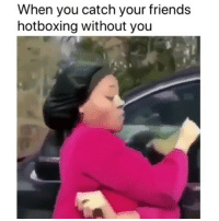 Friends, Lmao, and Weed: When you catch your friends  hotboxing without you lmao