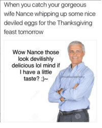 Memes, Snapchat, and Whip: When you catch your gorgeous  wife Nance whipping up some nice  deviled eggs for the Thanksgiving  feast tomorrow  Wow Nance those  look devilishly  delicious lol mind if  I have a little  middle class fane  taste? Snapchat: DankMemesGang