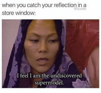 Hey, girl 💁 (@bustle): when you catch your reflection in a  store window  I feel I am the undiscovered  supermodel Hey, girl 💁 (@bustle)