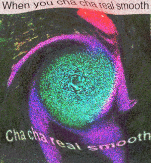 Smooth, You, and Real: When you chacha real smooth real smooth