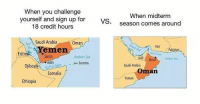 "Meme, Iran, and Pakistan: When you challenge  When midterm  yourself and sign up for  18 credit hours  vs  .season comes around  RedSaudi Arabia  Oman  Iran  Gulf of Oman  Muscat Arabian Sea  Pakistan  Yemen  Sanaa  Arabian Sea  en  Saudi Arabia  Socotra  boutGulf of Aden  Somalia  Oman  Yemen  Ethiopia <p>Does this meme have potential? via /r/MemeEconomy <a href=""https://ift.tt/2GADlrA"">https://ift.tt/2GADlrA</a></p>"