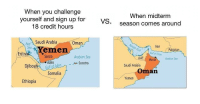 "Iran, Pakistan, and Saudi Arabia: When you challenge  When midterm  yourself and sign up for  18 credit hours  vs  season comes around  RedSaudi Arabia  Oman  Iran  Pakistan  Yemen  Gulf of Oman  Eritre  Sanaa  Arabian Sea  UAE Muscat  Arabian Sea  Djibouti Gulf  en  Socotra  Saudi Arabia  of Aden  Oman  Somalia  Yemen  Ethiopia <p>I see potential, worth a buy? via /r/MemeEconomy <a href=""https://ift.tt/2IVHfcz"">https://ift.tt/2IVHfcz</a></p>"