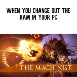 Destiny, Dank Memes, and Change: WHEN YOU CHANGE OUT THE  RAM IN YOUR PC  THE MACHINIST Destiny 2