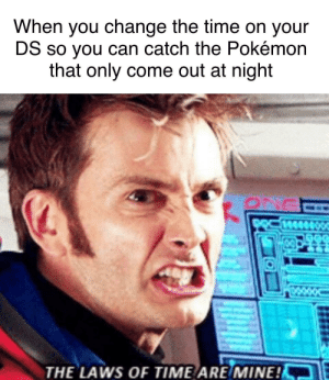 Pokemon, Time, and Change: When you change the time on your  DS so you can catch the Pokémon  that only come out at night  THE LAWS OF TIME ARE/MINE!