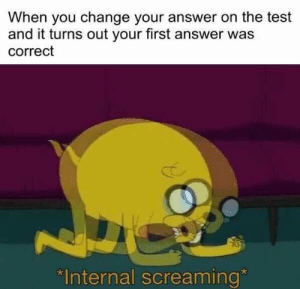 "I haven't chosen B in a while: When you change your answer on the test  and it turns out your first answer was  correct  ""Internal screaming I haven't chosen B in a while"