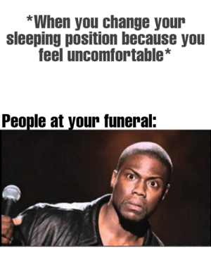 They always get us wrong.: *When you change your  sleeping position because you  feel uncomfortable*  People at your funeral: They always get us wrong.