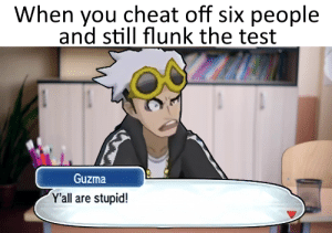 gosh, surrounded by idiots.: When you cheat off six people  and still flunk the test  Guzma  Y'all are stupid! gosh, surrounded by idiots.