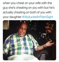 Still shook at this crap.: when you cheat on your wife with the  guy she's cheating on you with but he's  actually cheating on both of you with  your daughter Still shook at this crap.