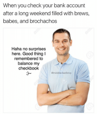Memes, Babes, and Bank: When you check your bank account  after a long weekend filled with brews,  babes, and brochachos  Haha no surprises  here. Good thing I  remembered to  balance my  checkbook  @middle class fancy Good job @friendofbae