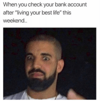 "Life, Too Much, and Bank: When you check your bank account  after ""living your best life"" this  weekend.. Maybe a little bit too much ""living"""