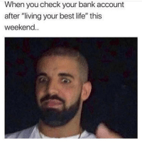 "Life, Memes, and Bank: When you check your bank account  after ""living your best life"" this  weekend.. Worst feeling!"