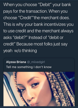 "Yeah, Bank, and Asks: When you choose ""Debit"" your bank  pays for the transaction. When you  choose ""Credit""""the merchant does  This is why your bank incentivizes you  to use credit and the merchant always  asks ""debit?"" Instead of ""debit or  credit"" Because most folks just say  yeah w/o thinking  Alyssa Briana @_miixedgirl  Tell me something I don't know"