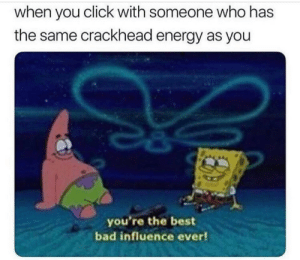 Bad, Click, and Crackhead: when you click with someone who has  the same crackhead energy as you  you're the best  bad influence ever! Voo laa hmm