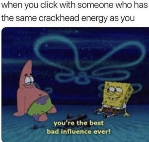 Bad, Click, and Crackhead: when you click with someone who has  the same crackhead energy as you  you're the best  bad influence ever! If I get a bunch of likes I will delete my acc