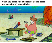 Bored, Reddit, and Open: When you close Reddit because you're bored  and open it up 1 second later Why am I like this