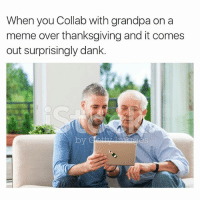 Haha you're a straight savage for that one pop pop, I love you.: When you Collab with grandpa on a  meme over thanksgiving and it comes  out surprisingly dank. Haha you're a straight savage for that one pop pop, I love you.
