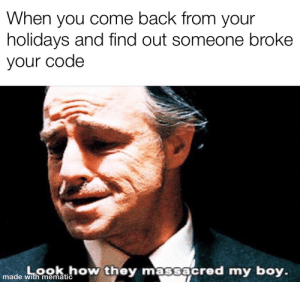 Today, Back, and Boy: When you come back from your  holidays and find out someone broke  your code  Look how they massacred my boy.  made with mematic Happened to me today