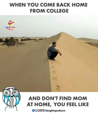Mom <3: WHEN YOU COME BACK HOME  FROM COLLEGE  LAUGHING  (O  AND DON'T FIND MOM  AT HOME, YOU FEEL LIKE  GOOO/laughingcolours Mom <3