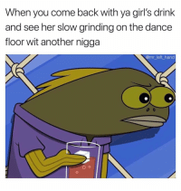 Girls, Hoe, and Dank Memes: When you come back with ya girl's drink  and see her slow grinding on the dance  floor wit another nigga  @mr left_hand Look At This Hoe. 😳😤 SheGottaDie